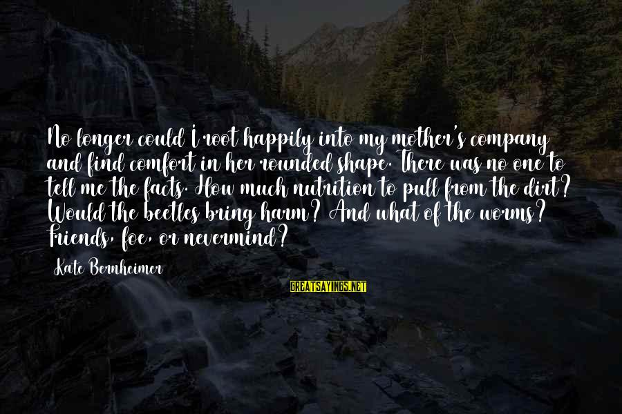 From Mother Sayings By Kate Bernheimer: No longer could I root happily into my mother's company and find comfort in her