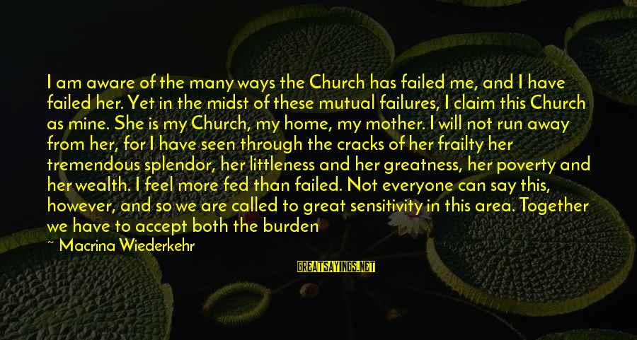 From Mother Sayings By Macrina Wiederkehr: I am aware of the many ways the Church has failed me, and I have