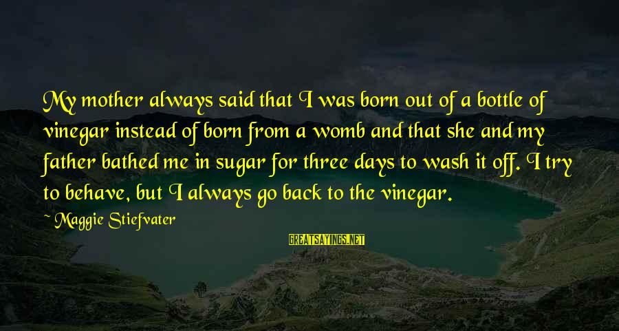 From Mother Sayings By Maggie Stiefvater: My mother always said that I was born out of a bottle of vinegar instead