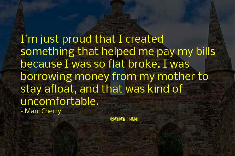 From Mother Sayings By Marc Cherry: I'm just proud that I created something that helped me pay my bills because I