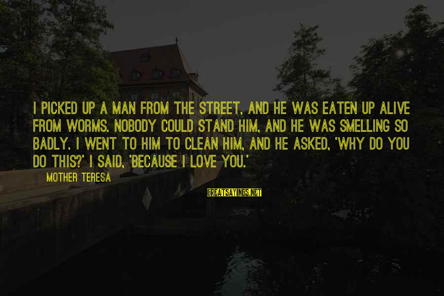 From Mother Sayings By Mother Teresa: I picked up a man from the street, and he was eaten up alive from