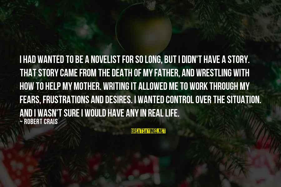 From Mother Sayings By Robert Crais: I had wanted to be a novelist for so long, but I didn't have a