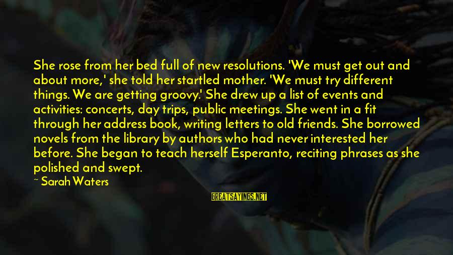 From Mother Sayings By Sarah Waters: She rose from her bed full of new resolutions. 'We must get out and about