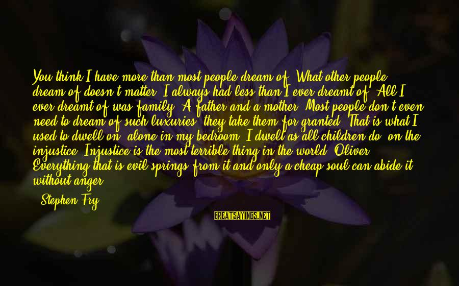 From Mother Sayings By Stephen Fry: You think I have more than most people dream of? What other people dream of