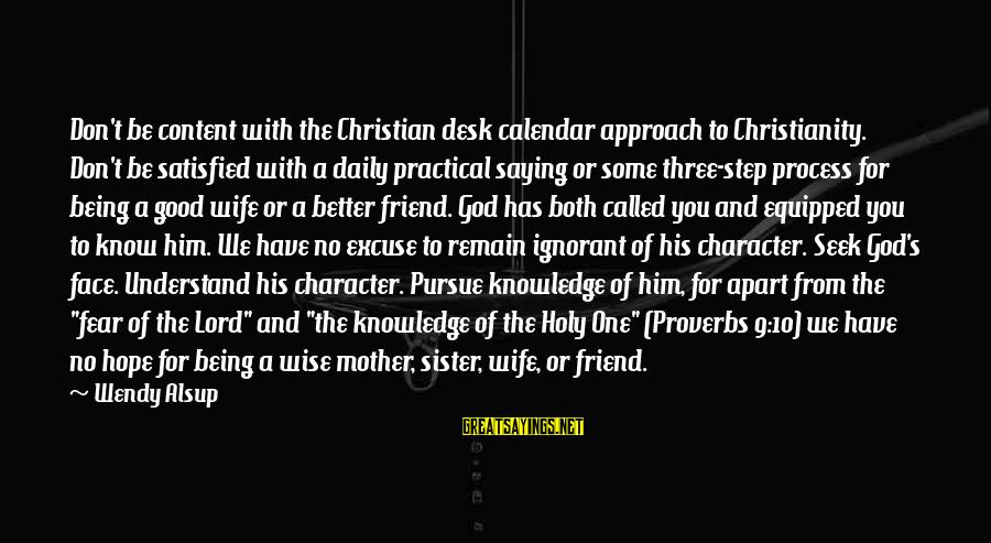 From Mother Sayings By Wendy Alsup: Don't be content with the Christian desk calendar approach to Christianity. Don't be satisfied with