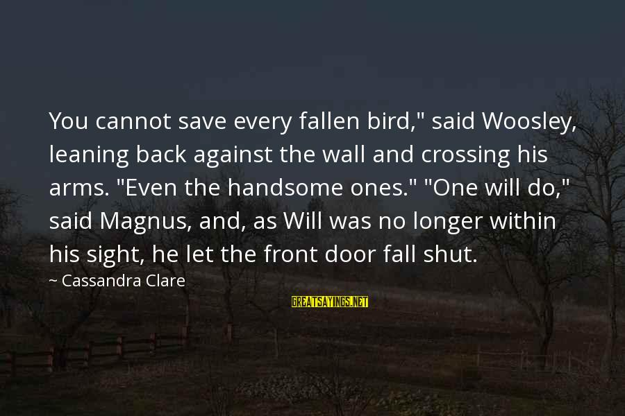 """Front Sight Sayings By Cassandra Clare: You cannot save every fallen bird,"""" said Woosley, leaning back against the wall and crossing"""