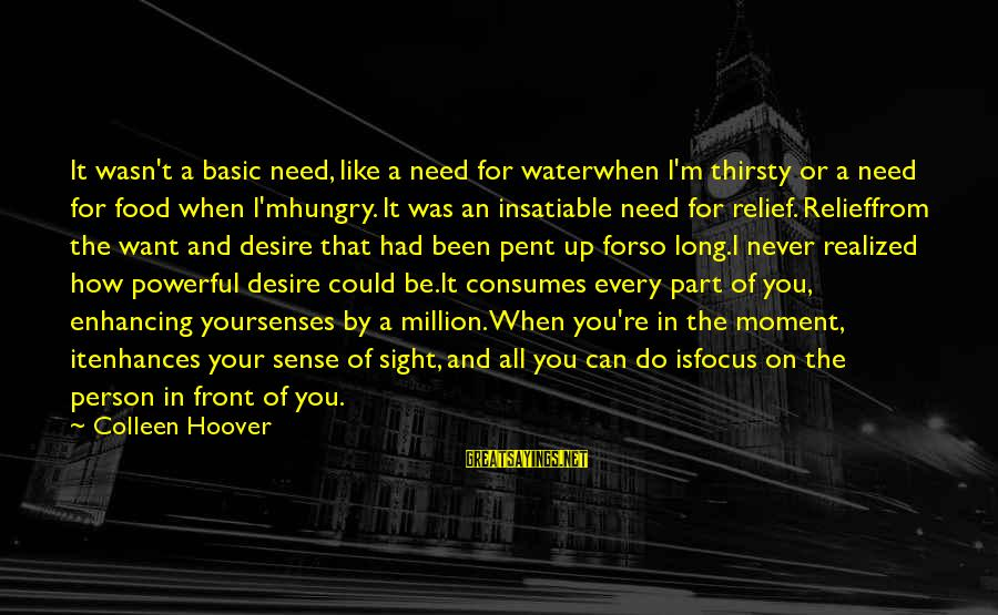 Front Sight Sayings By Colleen Hoover: It wasn't a basic need, like a need for waterwhen I'm thirsty or a need