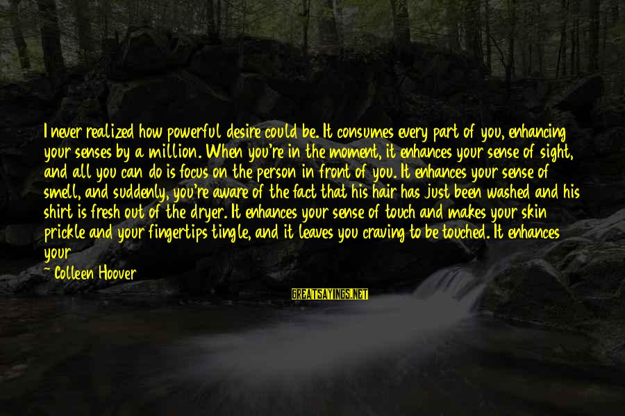 Front Sight Sayings By Colleen Hoover: I never realized how powerful desire could be. It consumes every part of you, enhancing