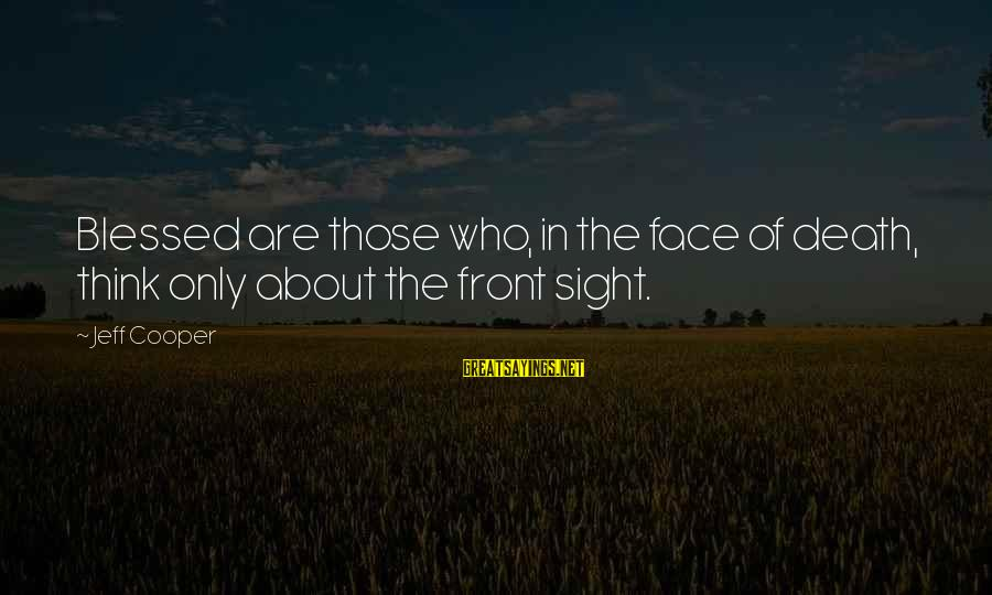 Front Sight Sayings By Jeff Cooper: Blessed are those who, in the face of death, think only about the front sight.