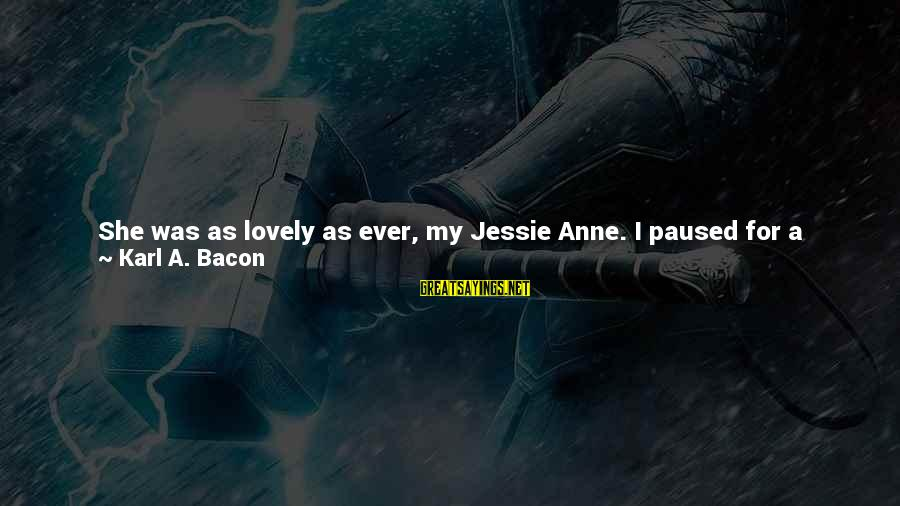 Front Sight Sayings By Karl A. Bacon: She was as lovely as ever, my Jessie Anne. I paused for a moment, taking