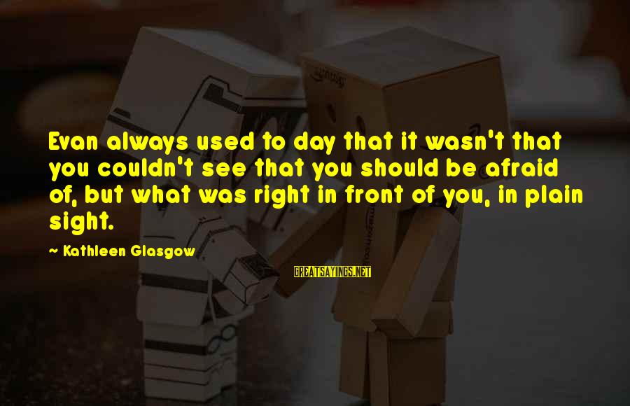 Front Sight Sayings By Kathleen Glasgow: Evan always used to day that it wasn't that you couldn't see that you should