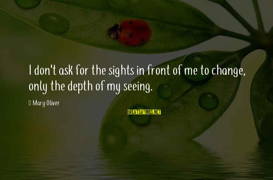 Front Sight Sayings By Mary Oliver: I don't ask for the sights in front of me to change, only the depth