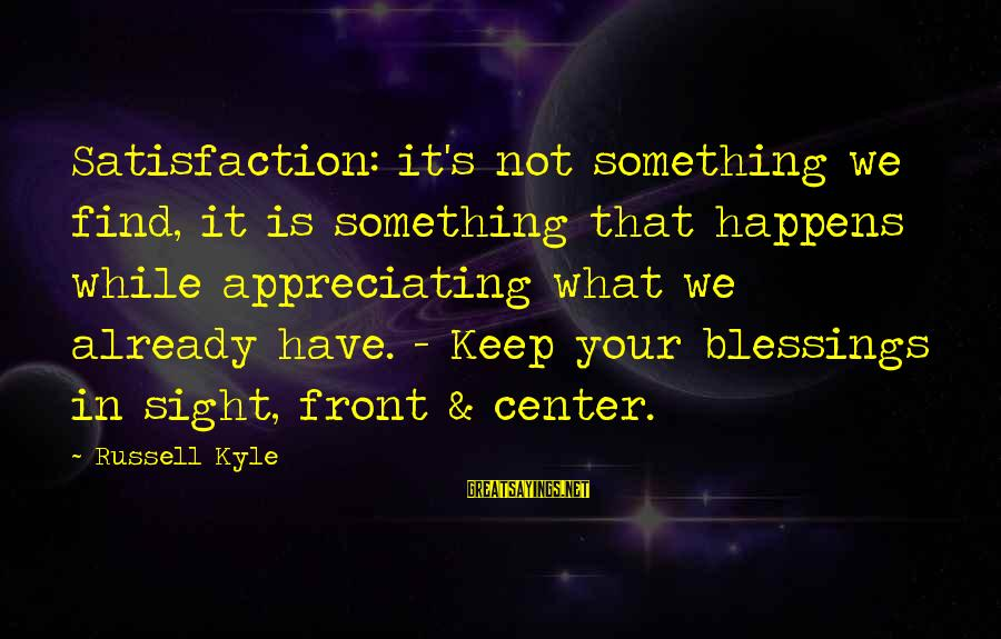 Front Sight Sayings By Russell Kyle: Satisfaction: it's not something we find, it is something that happens while appreciating what we