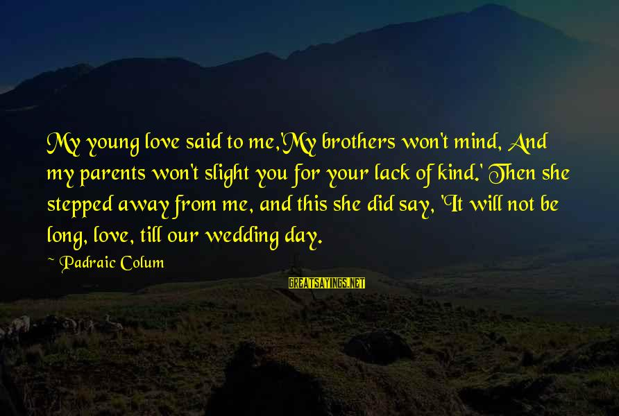 Frothin Sayings By Padraic Colum: My young love said to me,'My brothers won't mind, And my parents won't slight you