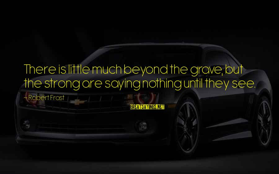 Frothin Sayings By Robert Frost: There is little much beyond the grave, but the strong are saying nothing until they