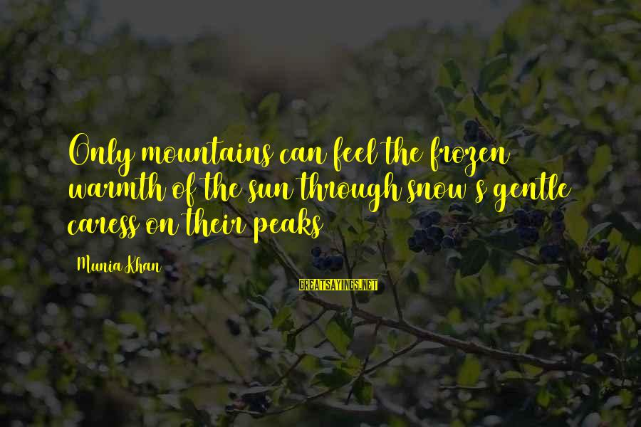 Frozen Nature Sayings By Munia Khan: Only mountains can feel the frozen warmth of the sun through snow's gentle caress on