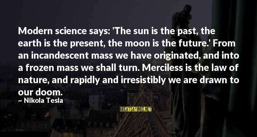 Frozen Nature Sayings By Nikola Tesla: Modern science says: 'The sun is the past, the earth is the present, the moon