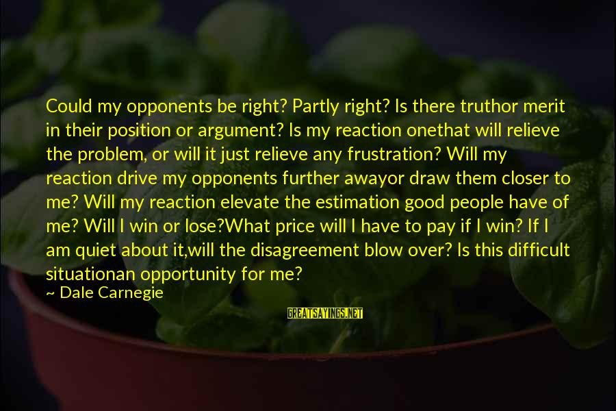 Frustration In Life Sayings By Dale Carnegie: Could my opponents be right? Partly right? Is there truthor merit in their position or