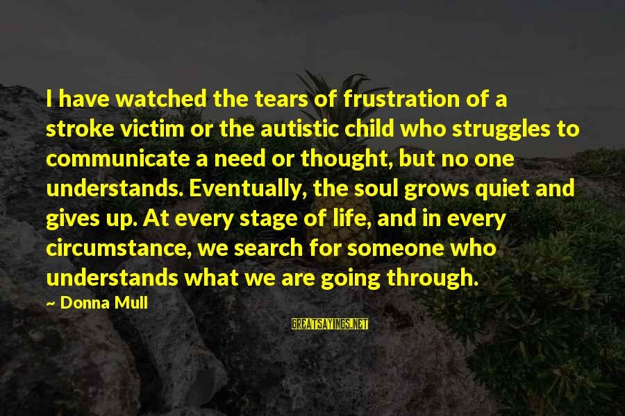 Frustration In Life Sayings By Donna Mull: I have watched the tears of frustration of a stroke victim or the autistic child