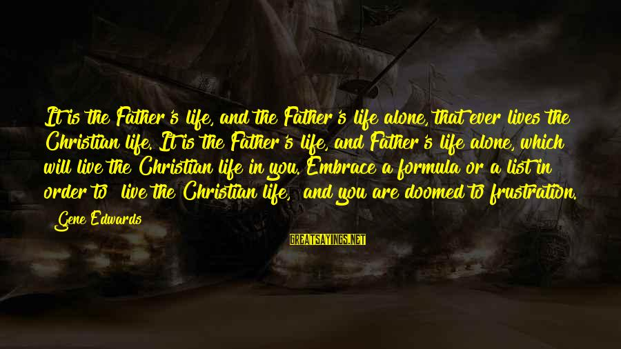 Frustration In Life Sayings By Gene Edwards: It is the Father's life, and the Father's life alone, that ever lives the Christian
