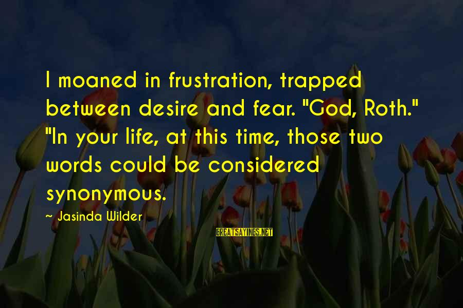 """Frustration In Life Sayings By Jasinda Wilder: I moaned in frustration, trapped between desire and fear. """"God, Roth."""" """"In your life, at"""