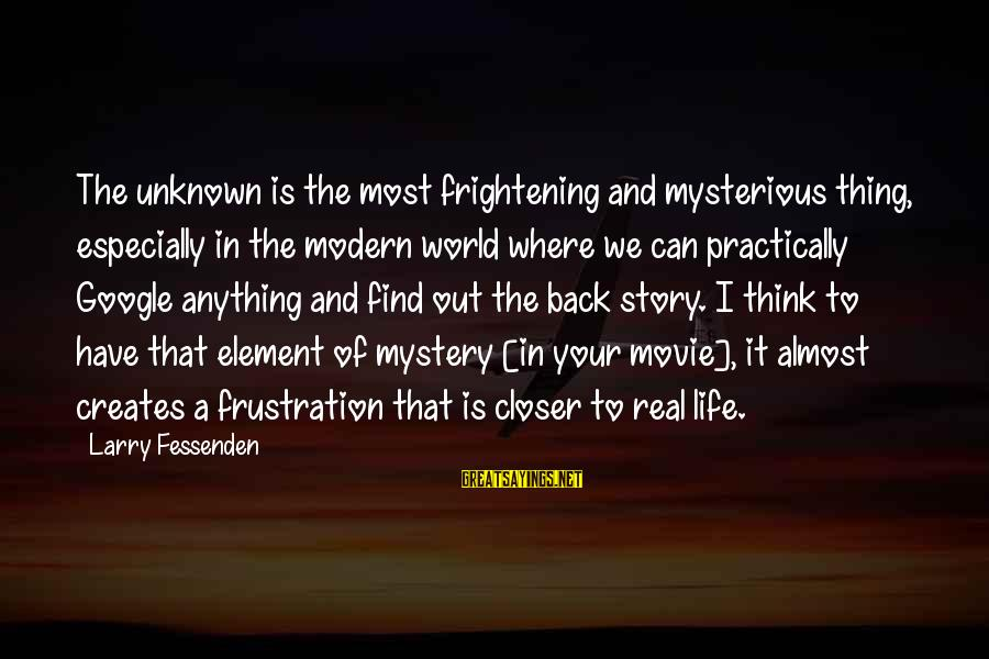 Frustration In Life Sayings By Larry Fessenden: The unknown is the most frightening and mysterious thing, especially in the modern world where
