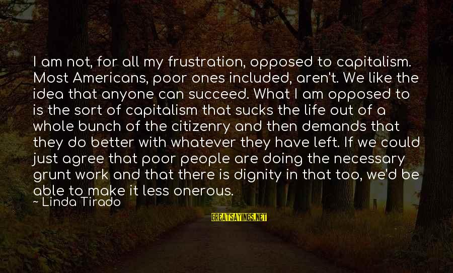 Frustration In Life Sayings By Linda Tirado: I am not, for all my frustration, opposed to capitalism. Most Americans, poor ones included,