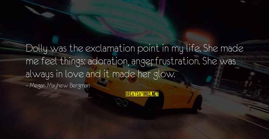 Frustration In Life Sayings By Megan Mayhew Bergman: Dolly was the exclamation point in my life. She made me feel things: adoration, anger,