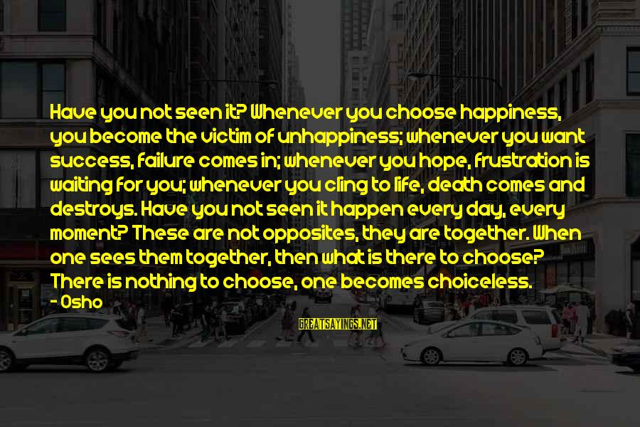 Frustration In Life Sayings By Osho: Have you not seen it? Whenever you choose happiness, you become the victim of unhappiness;