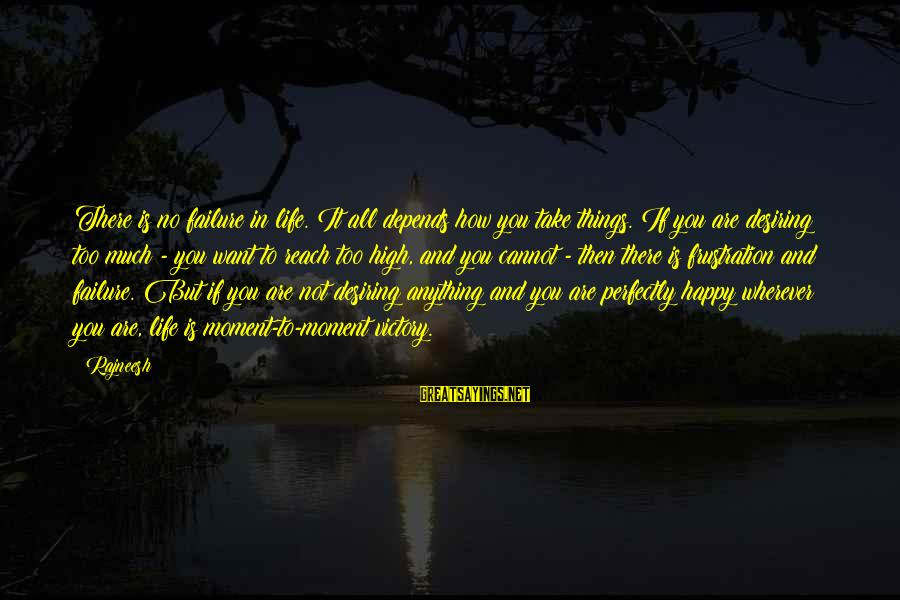 Frustration In Life Sayings By Rajneesh: There is no failure in life. It all depends how you take things. If you