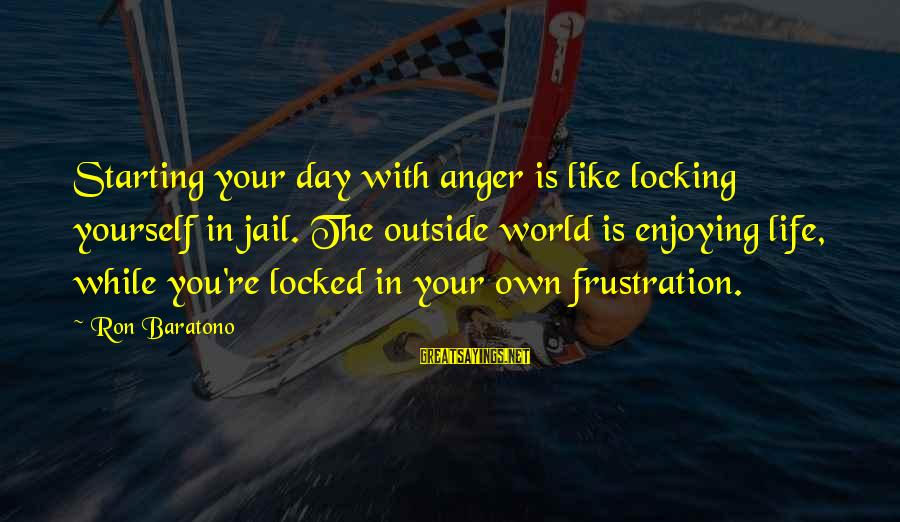 Frustration In Life Sayings By Ron Baratono: Starting your day with anger is like locking yourself in jail. The outside world is