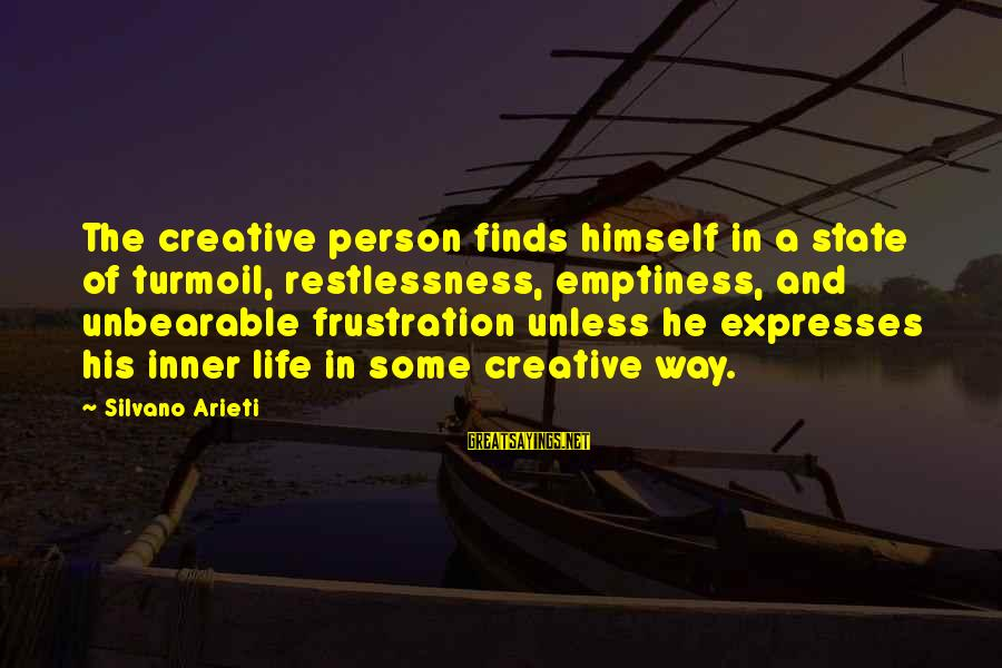 Frustration In Life Sayings By Silvano Arieti: The creative person finds himself in a state of turmoil, restlessness, emptiness, and unbearable frustration