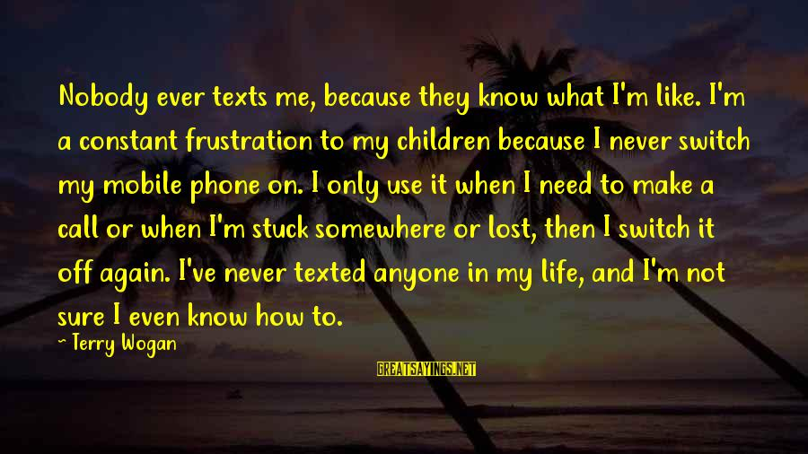 Frustration In Life Sayings By Terry Wogan: Nobody ever texts me, because they know what I'm like. I'm a constant frustration to