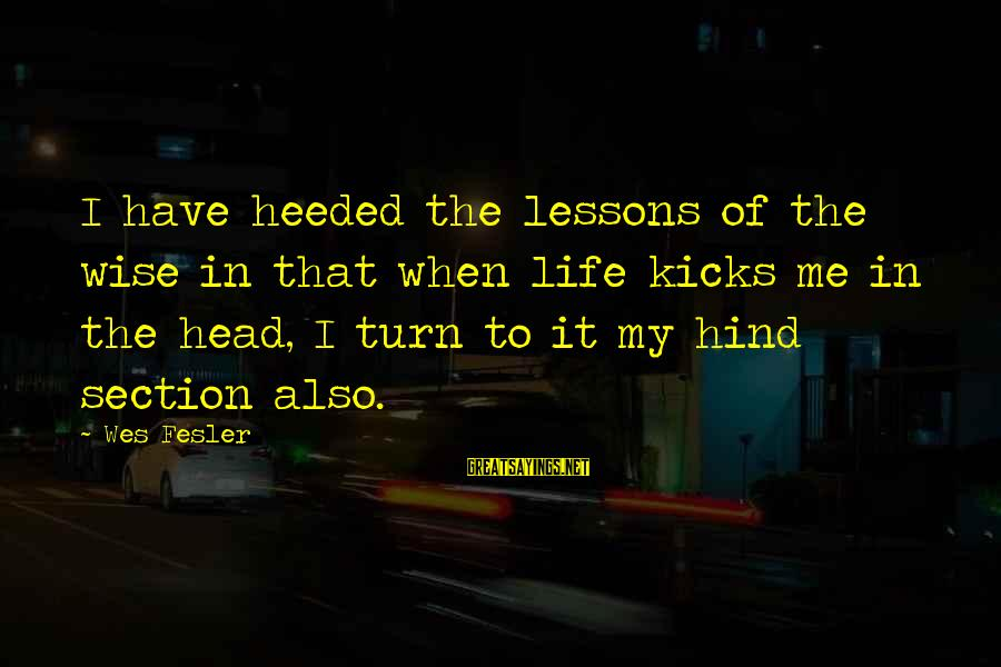 Frustration In Life Sayings By Wes Fesler: I have heeded the lessons of the wise in that when life kicks me in