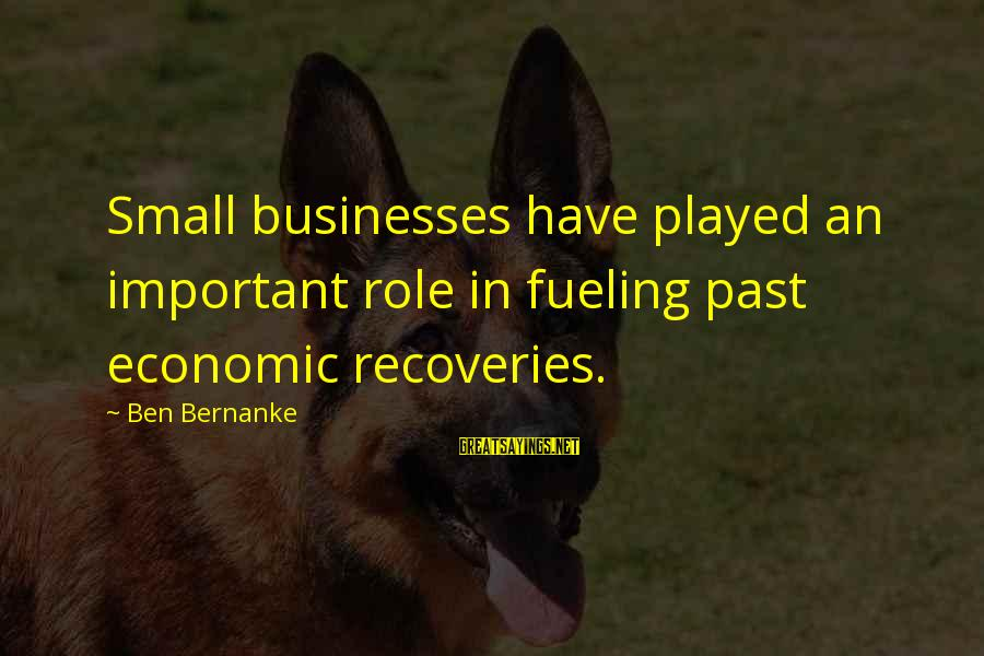 Fueling Sayings By Ben Bernanke: Small businesses have played an important role in fueling past economic recoveries.