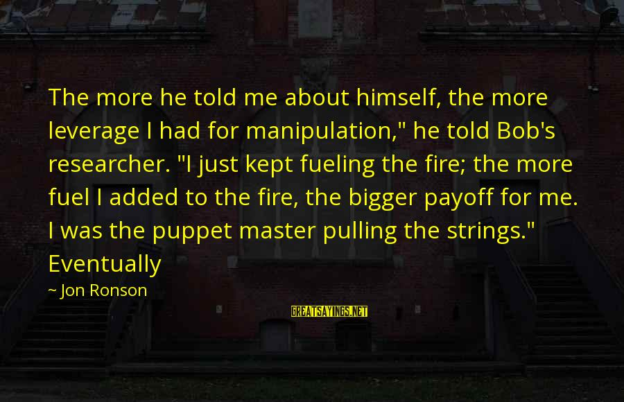 "Fueling Sayings By Jon Ronson: The more he told me about himself, the more leverage I had for manipulation,"" he"