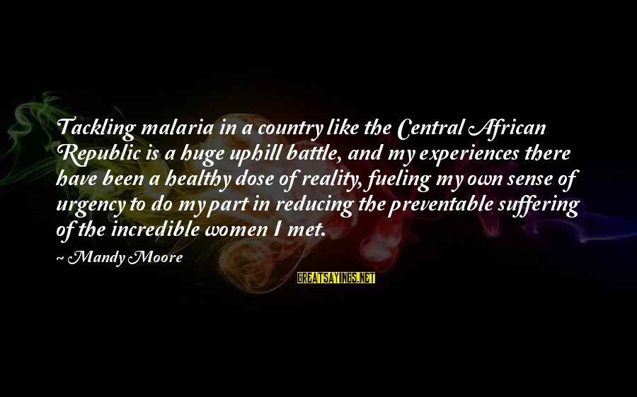Fueling Sayings By Mandy Moore: Tackling malaria in a country like the Central African Republic is a huge uphill battle,