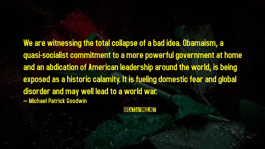 Fueling Sayings By Michael Patrick Goodwin: We are witnessing the total collapse of a bad idea. Obamaism, a quasi-socialist commitment to