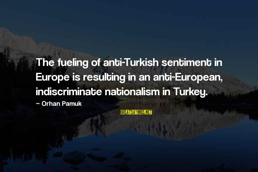 Fueling Sayings By Orhan Pamuk: The fueling of anti-Turkish sentiment in Europe is resulting in an anti-European, indiscriminate nationalism in