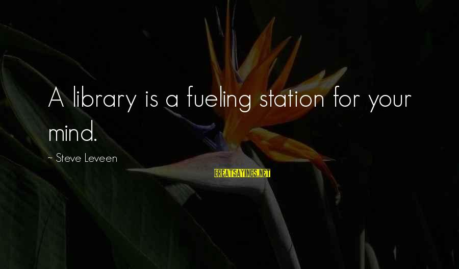 Fueling Sayings By Steve Leveen: A library is a fueling station for your mind.