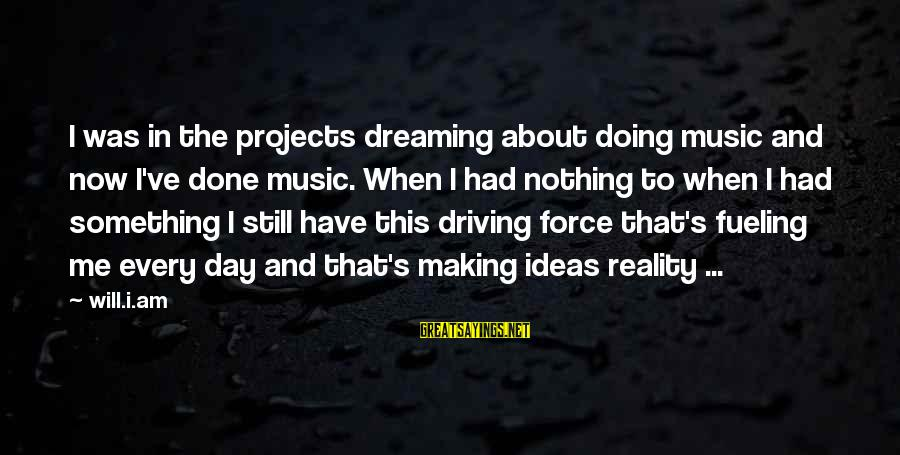 Fueling Sayings By Will.i.am: I was in the projects dreaming about doing music and now I've done music. When
