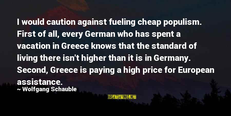 Fueling Sayings By Wolfgang Schauble: I would caution against fueling cheap populism. First of all, every German who has spent