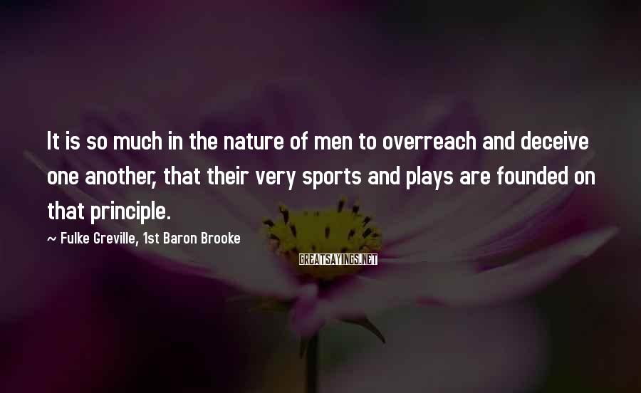 Fulke Greville, 1st Baron Brooke Sayings: It is so much in the nature of men to overreach and deceive one another,