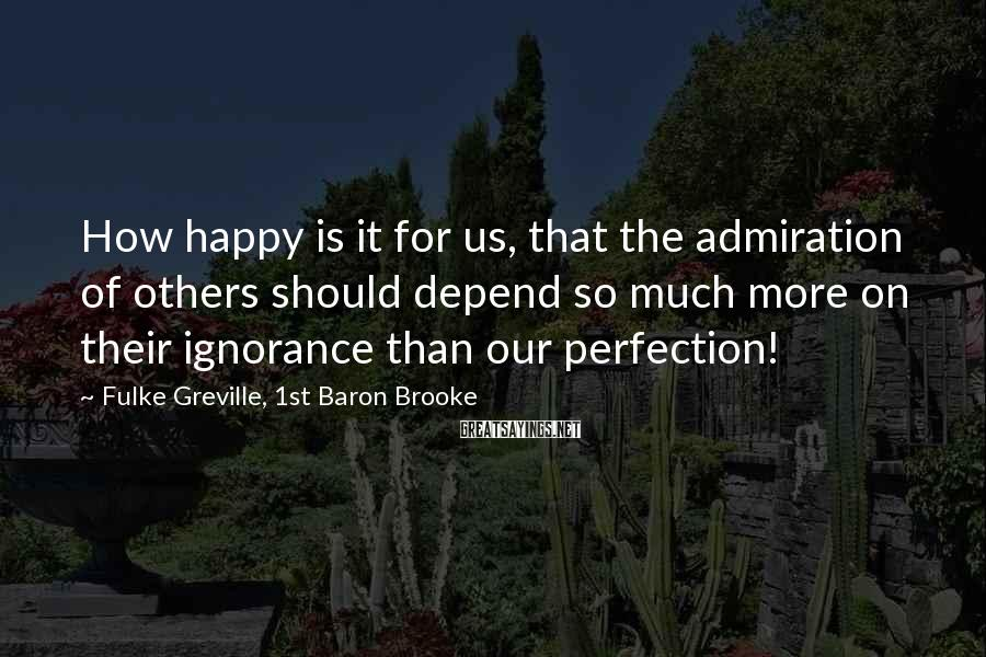 Fulke Greville, 1st Baron Brooke Sayings: How happy is it for us, that the admiration of others should depend so much