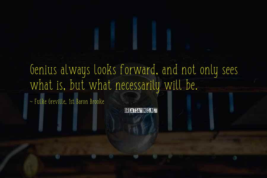 Fulke Greville, 1st Baron Brooke Sayings: Genius always looks forward, and not only sees what is, but what necessarily will be.