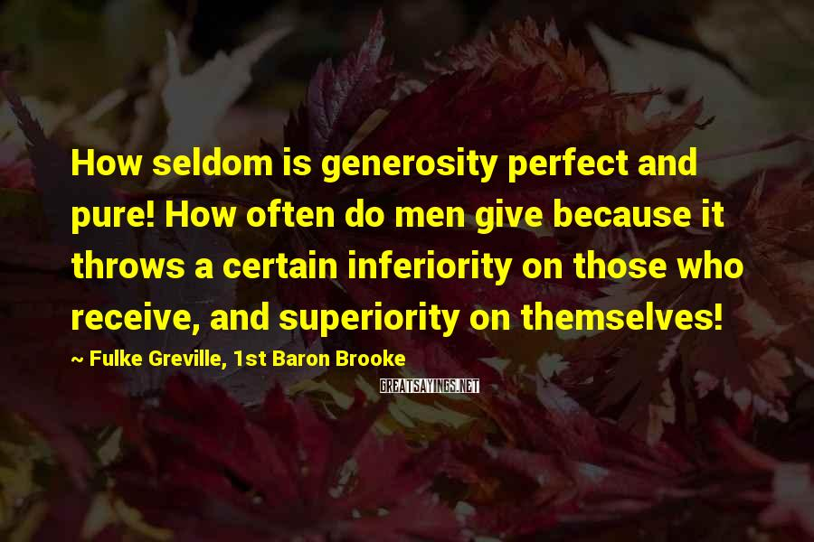 Fulke Greville, 1st Baron Brooke Sayings: How seldom is generosity perfect and pure! How often do men give because it throws