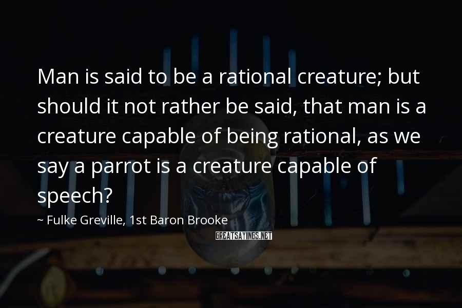 Fulke Greville, 1st Baron Brooke Sayings: Man is said to be a rational creature; but should it not rather be said,
