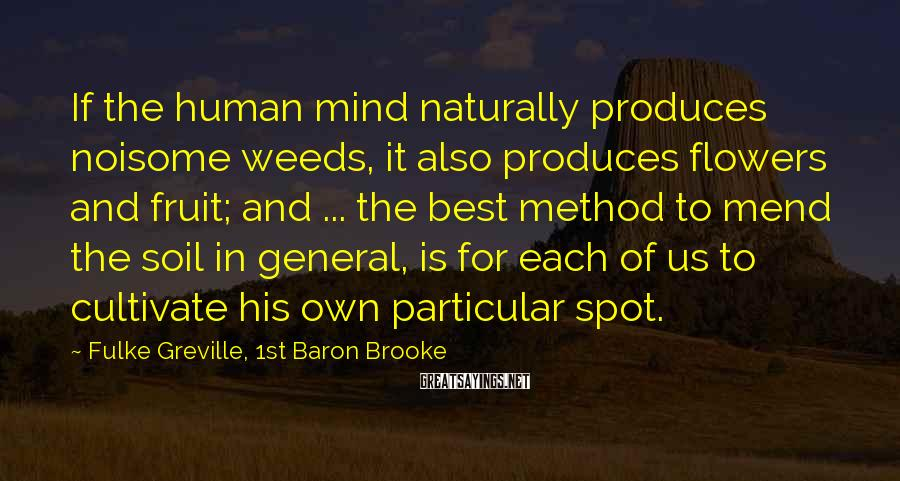 Fulke Greville, 1st Baron Brooke Sayings: If the human mind naturally produces noisome weeds, it also produces flowers and fruit; and