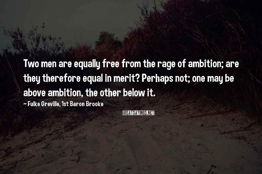 Fulke Greville, 1st Baron Brooke Sayings: Two men are equally free from the rage of ambition; are they therefore equal in