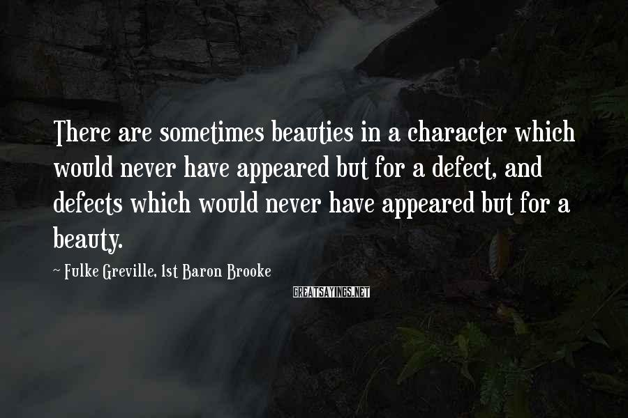 Fulke Greville, 1st Baron Brooke Sayings: There are sometimes beauties in a character which would never have appeared but for a
